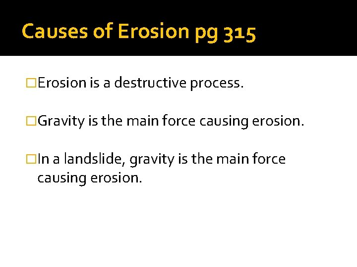 Causes of Erosion pg 315 �Erosion is a destructive process. �Gravity is the main