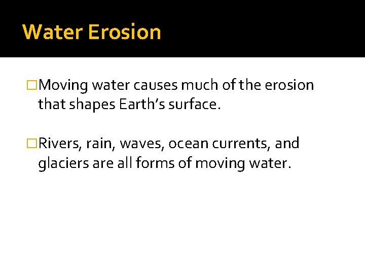 Water Erosion �Moving water causes much of the erosion that shapes Earth's surface. �Rivers,