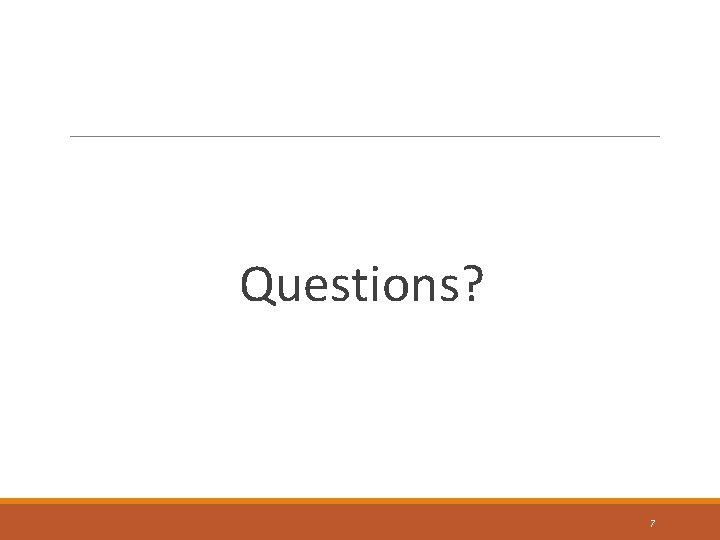 Questions? 7