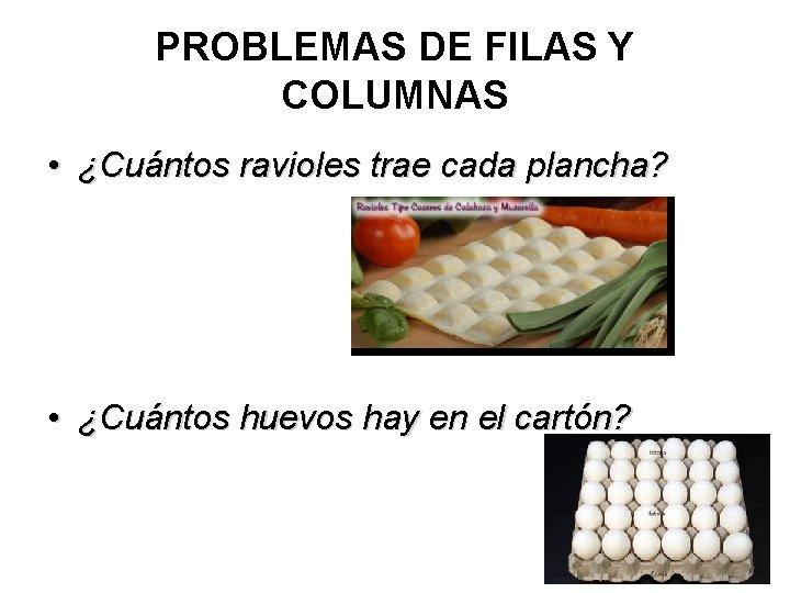 PROBLEMAS DE FILAS Y COLUMNAS • ¿Cuántos ravioles trae cada plancha? • ¿Cuántos huevos