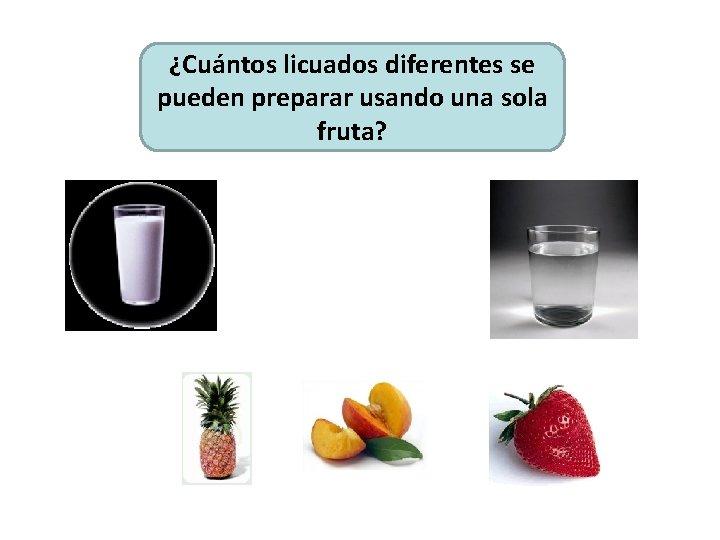 ¿Cuántos licuados diferentes se pueden preparar usando una sola fruta?