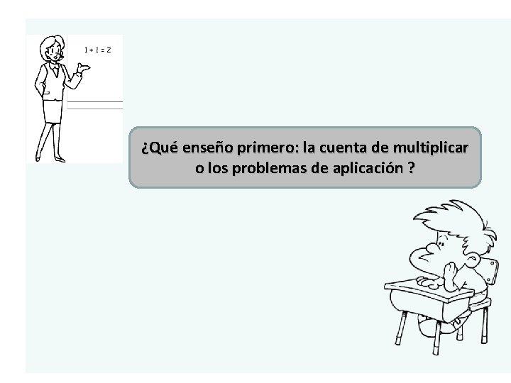 ¿Qué enseño primero: la cuenta de multiplicar o los problemas de aplicación ?