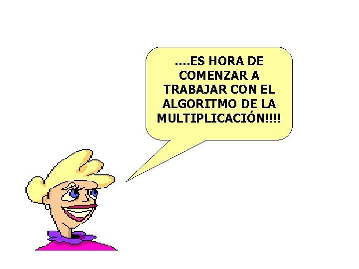 …. ES HORA DE COMENZAR A TRABAJAR CON EL ALGORITMO DE LA MULTIPLICACIÓN!!!!
