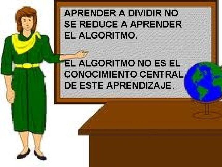 APRENDER A DIVIDIR NO SE REDUCE A APRENDER EL ALGORITMO NO ES EL CONOCIMIENTO
