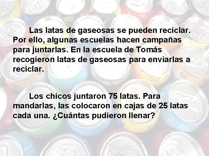 Las latas de gaseosas se pueden reciclar. Por ello, algunas escuelas hacen campañas para