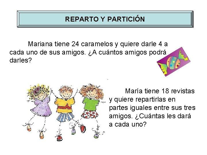 REPARTO Y PARTICIÓN Mariana tiene 24 caramelos y quiere darle 4 a cada uno