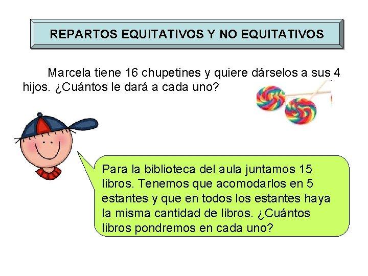 REPARTOS EQUITATIVOS Y NO EQUITATIVOS Marcela tiene 16 chupetines y quiere dárselos a sus