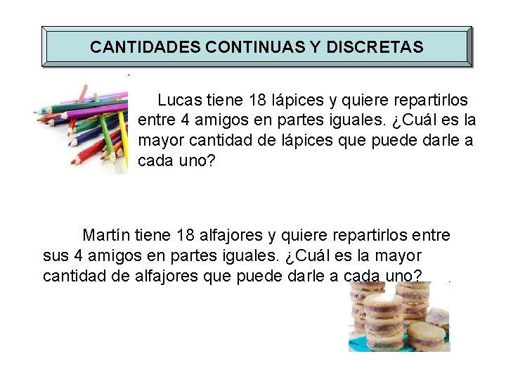 CANTIDADES CONTINUAS Y DISCRETAS Lucas tiene 18 lápices y quiere repartirlos entre 4 amigos