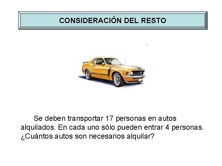 CONSIDERACIÓN DEL RESTO Se deben transportar 17 personas en autos alquilados. En cada uno