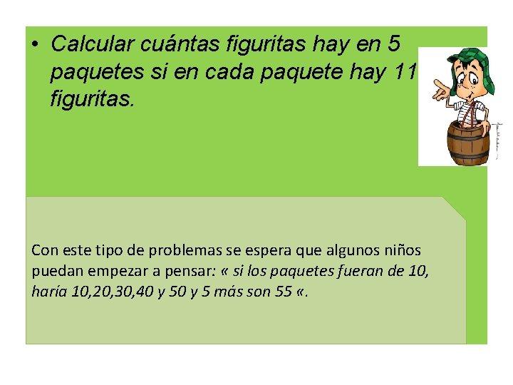 • Calcular cuántas figuritas hay en 5 paquetes si en cada paquete hay