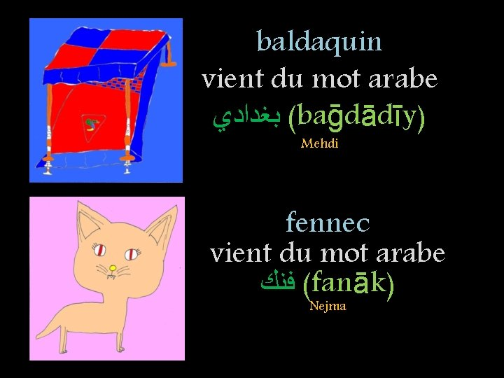 baldaquin vient du mot arabe ( ﺑﻐﺪﺍﺩﻱ baḡdādīy) Mehdi fennec vient du mot arabe
