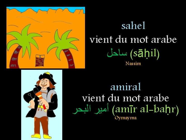 sahel vient du mot arabe ( ﺳﺎﺣﻞ sāḥil) Nassim amiral vient du mot arabe