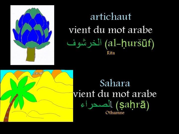 artichaut vient du mot arabe ( ﺍﻟﺨﺮﺷﻮﻑ al-ḥuršūf) Rita Sahara vient du mot arabe