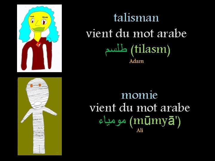 talisman vient du mot arabe ( ﻃﻠﺴﻢ tilasm) Adam momie vient du mot arabe
