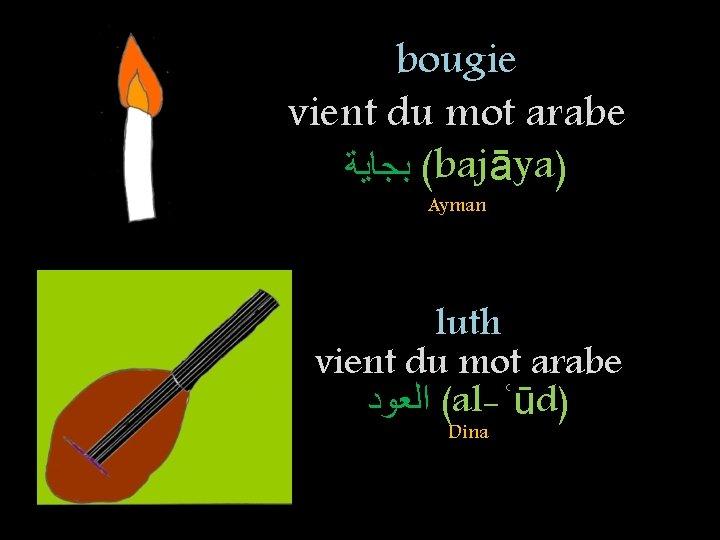 bougie vient du mot arabe ( ﺑﺠﺎﻳﺔ bajāya) Ayman luth vient du mot arabe