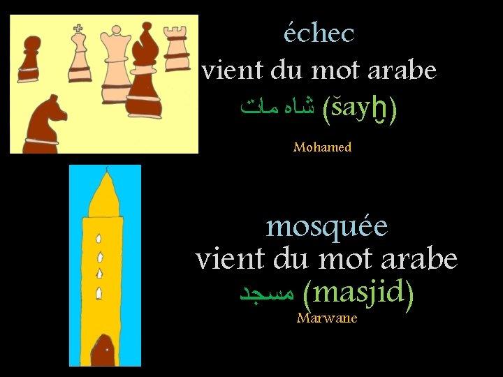 échec vient du mot arabe ( ﺷﺎﻩ ﻣﺎﺕ šayḫ) Mohamed mosquée vient du mot