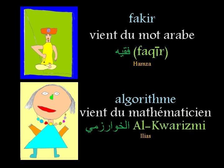 fakir vient du mot arabe ( ﻓﻘﻴﻪ faqīr) Hamza algorithme vient du mathématicien ﺍﻟﺨﻮﺍﺭﺯﻣﻲ