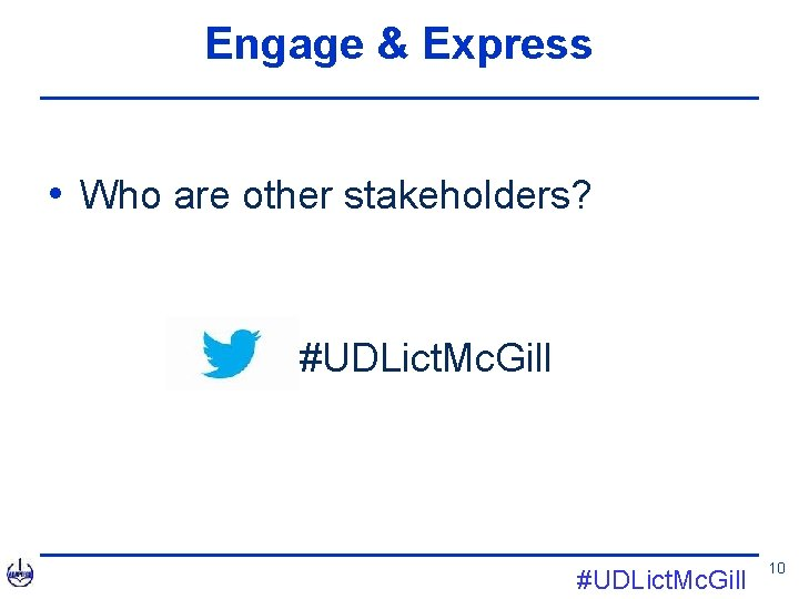Engage & Express • Who are other stakeholders? • #UDLict. Mc. Gill 10