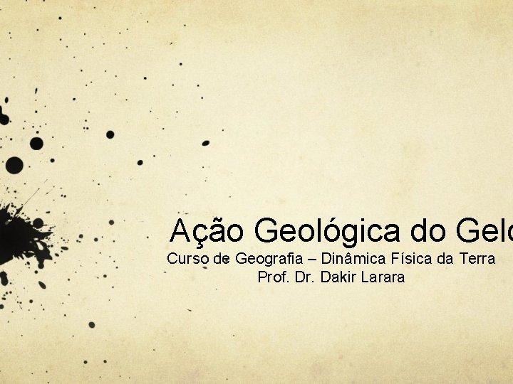 Ação Geológica do Gelo Curso de Geografia – Dinâmica Física da Terra Prof. Dr.