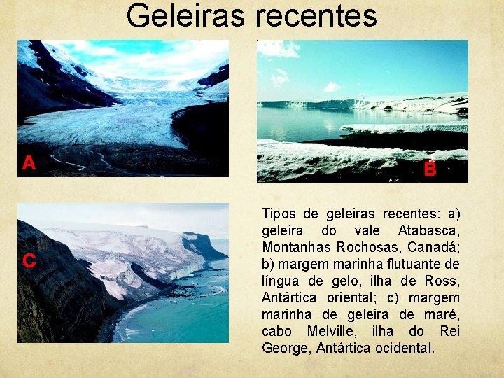 Geleiras recentes A C B Tipos de geleiras recentes: a) geleira do vale Atabasca,