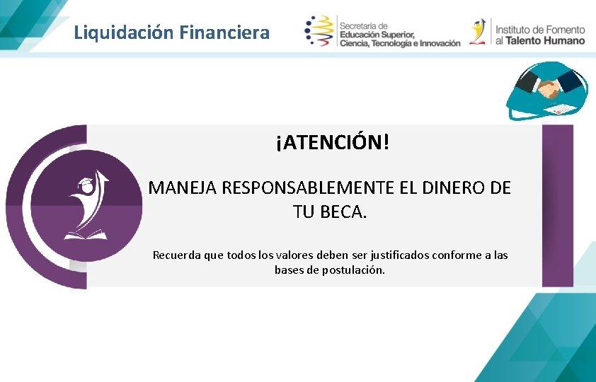 Liquidación Financiera ¡ATENCIÓN! MANEJA RESPONSABLEMENTE EL DINERO DE TU BECA. Recuerda que todos los