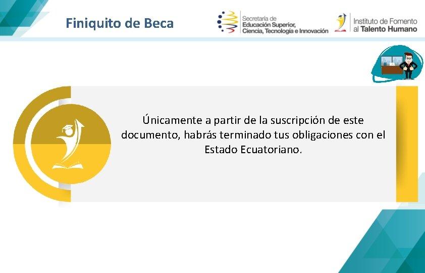 Finiquito de Beca Únicamente a partir de la suscripción de este documento, habrás terminado