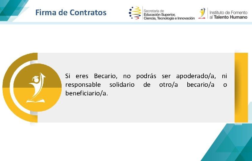 Firma de Contratos Si eres Becario, no podrás ser apoderado/a, ni responsable solidario de