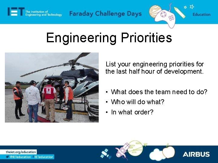 Engineering Priorities List your engineering priorities for the last half hour of development. •