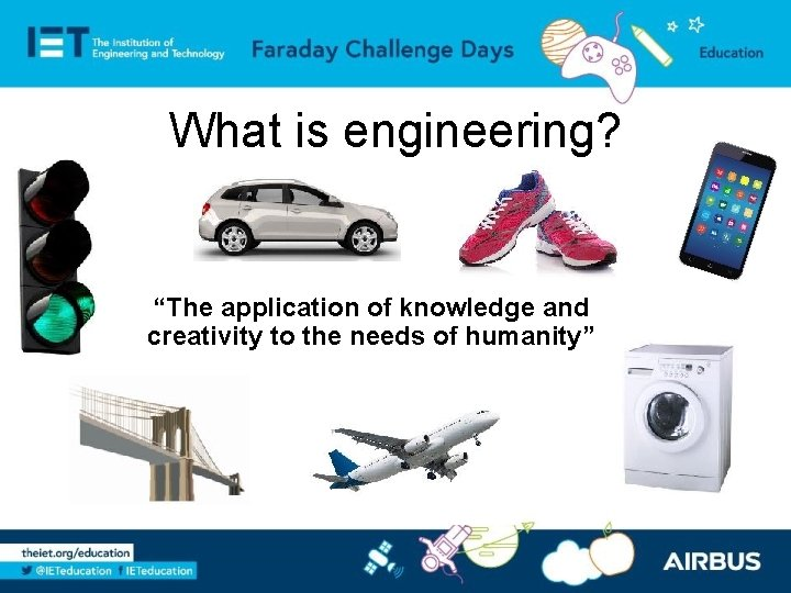 """What is engineering? """"The application of knowledge and creativity to the needs of humanity"""""""
