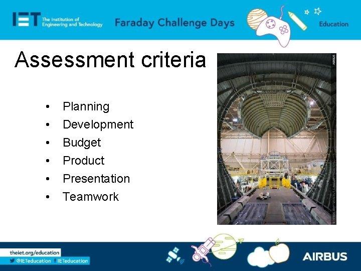 Assessment criteria • • • Planning Development Budget Product Presentation Teamwork