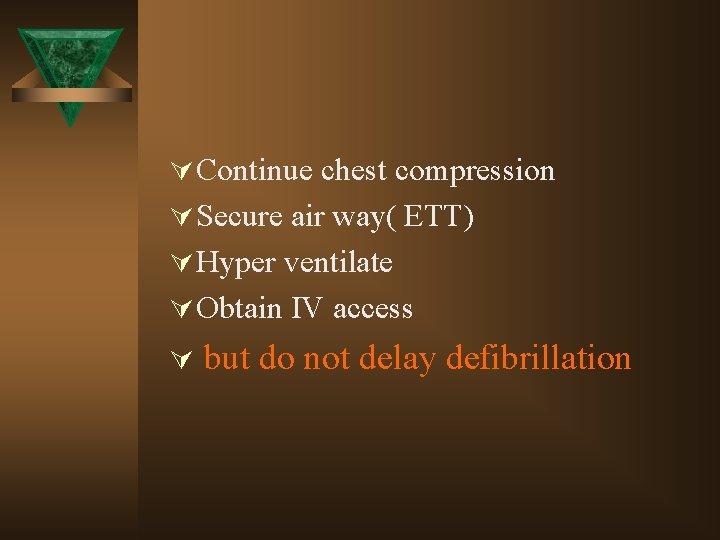 Ú Continue chest compression Ú Secure air way( ETT) Ú Hyper ventilate Ú Obtain