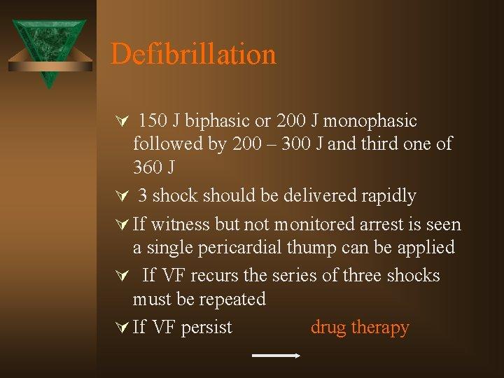 Defibrillation Ú 150 J biphasic or 200 J monophasic followed by 200 – 300