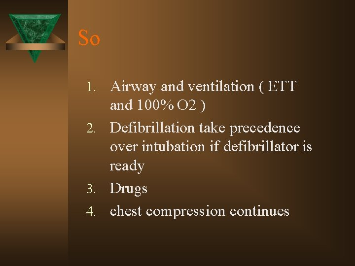 So 1. Airway and ventilation ( ETT and 100% O 2 ) 2. Defibrillation