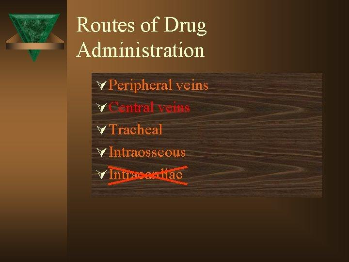 Routes of Drug Administration Ú Peripheral veins Ú Central veins Ú Tracheal Ú Intraosseous