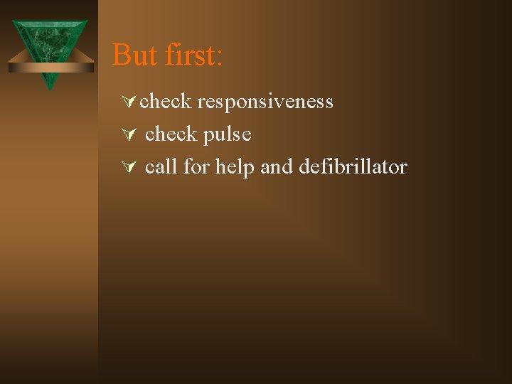 But first: Ú check responsiveness Ú check pulse Ú call for help and defibrillator