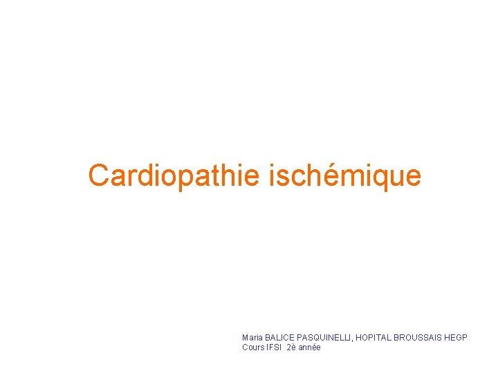 Cardiopathie ischémique Maria BALICE PASQUINELLI, HOPITAL BROUSSAIS HEGP Cours IFSI 2è année