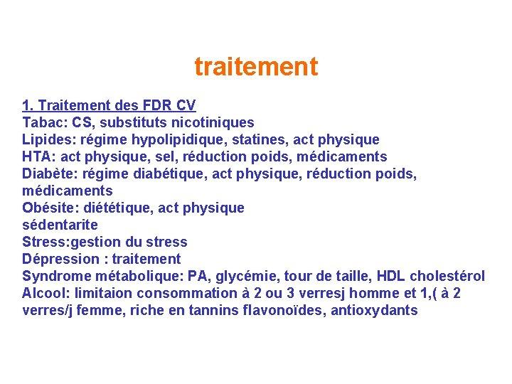 traitement 1. Traitement des FDR CV Tabac: CS, substituts nicotiniques Lipides: régime hypolipidique, statines,