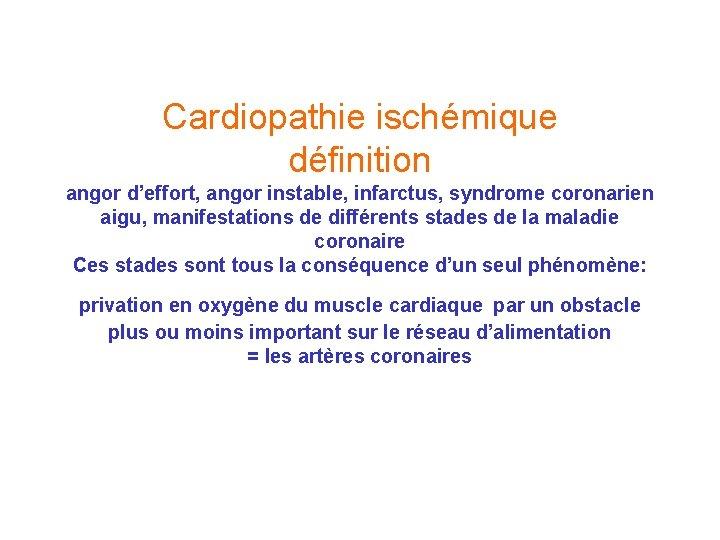 Cardiopathie ischémique définition angor d'effort, angor instable, infarctus, syndrome coronarien aigu, manifestations de différents