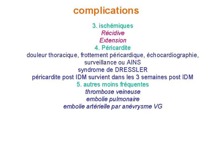 complications 3. ischémiques Récidive Extension 4. Péricardite douleur thoracique, frottement péricardique, échocardiographie, surveillance ou