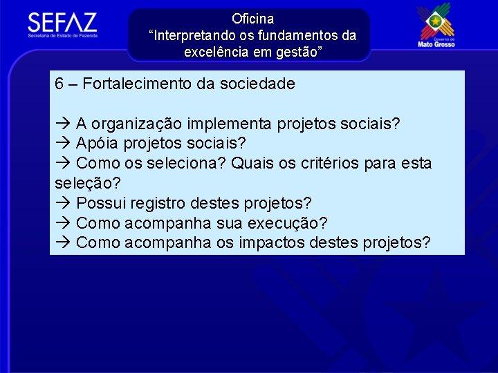 """Oficina """"Interpretando os fundamentos da excelência em gestão"""" 6 – Fortalecimento da sociedade A"""