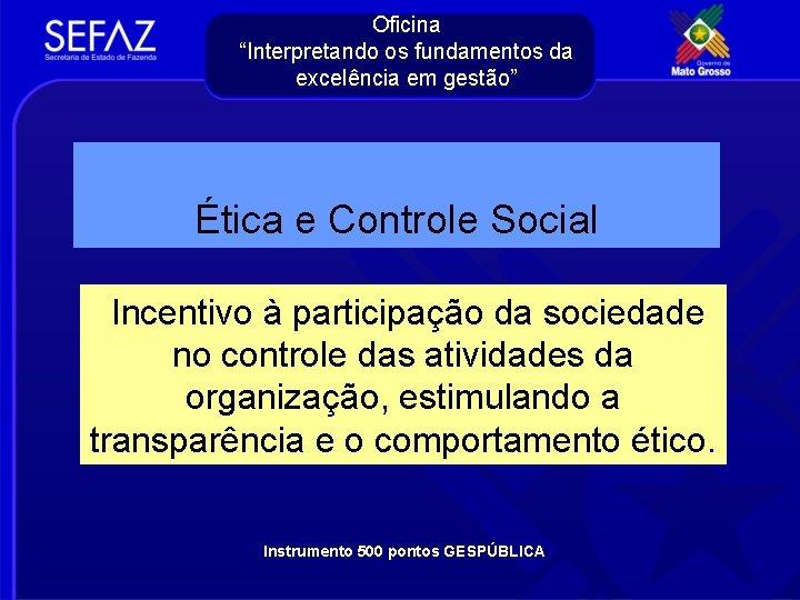 """Oficina """"Interpretando os fundamentos da excelência em gestão"""" Ética e Controle Social Incentivo à"""