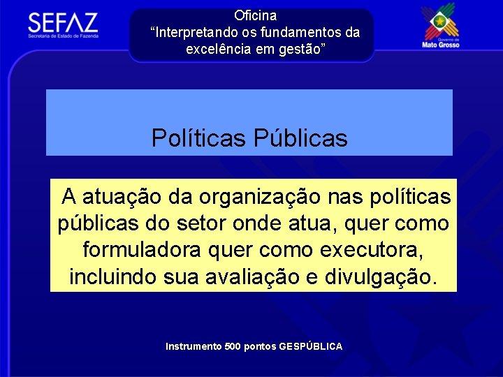 """Oficina """"Interpretando os fundamentos da excelência em gestão"""" Políticas Públicas A atuação da organização"""