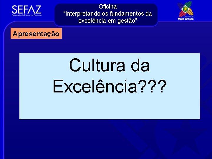 """Oficina """"Interpretando os fundamentos da excelência em gestão"""" Apresentação Cultura da Excelência? ? ?"""