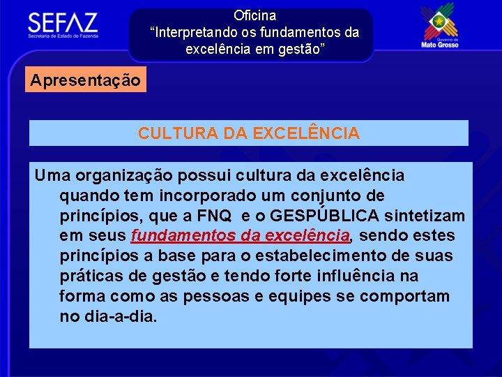 """Oficina """"Interpretando os fundamentos da excelência em gestão"""" Apresentação CULTURA DA EXCELÊNCIA Uma organização"""