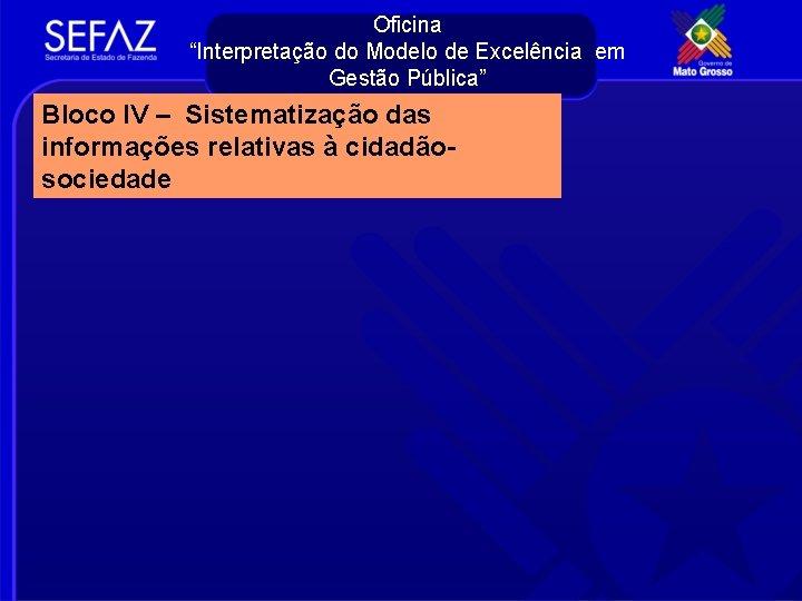"""Oficina """"Interpretação do Modelo de Excelência em Gestão Pública"""" Bloco IV – Sistematização das"""
