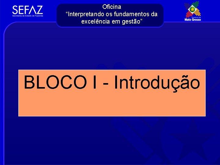 """Oficina """"Interpretando os fundamentos da excelência em gestão"""" BLOCO I - Introdução"""