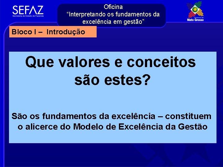 """Oficina """"Interpretando os fundamentos da excelência em gestão"""" Bloco I – Introdução Que valores"""