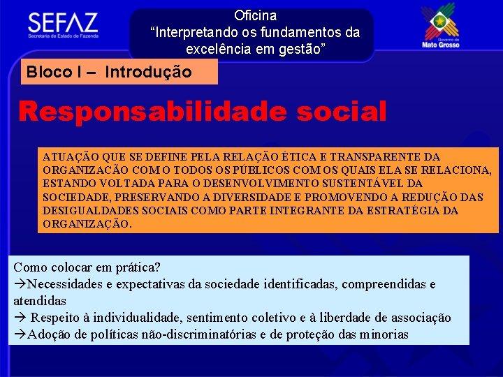 """Oficina """"Interpretando os fundamentos da excelência em gestão"""" Bloco I – Introdução Responsabilidade social"""