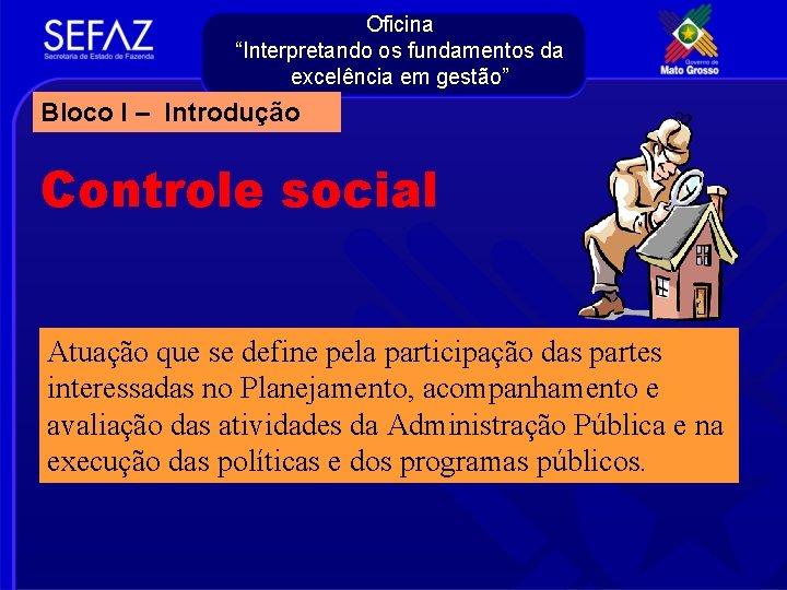 """Oficina """"Interpretando os fundamentos da excelência em gestão"""" Bloco I – Introdução Controle social"""