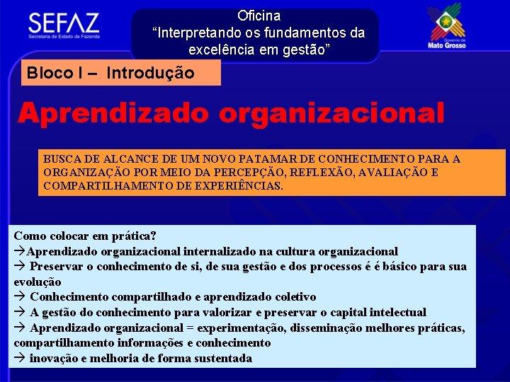 """Oficina """"Interpretando os fundamentos da excelência em gestão"""" Bloco I – Introdução Aprendizado organizacional"""